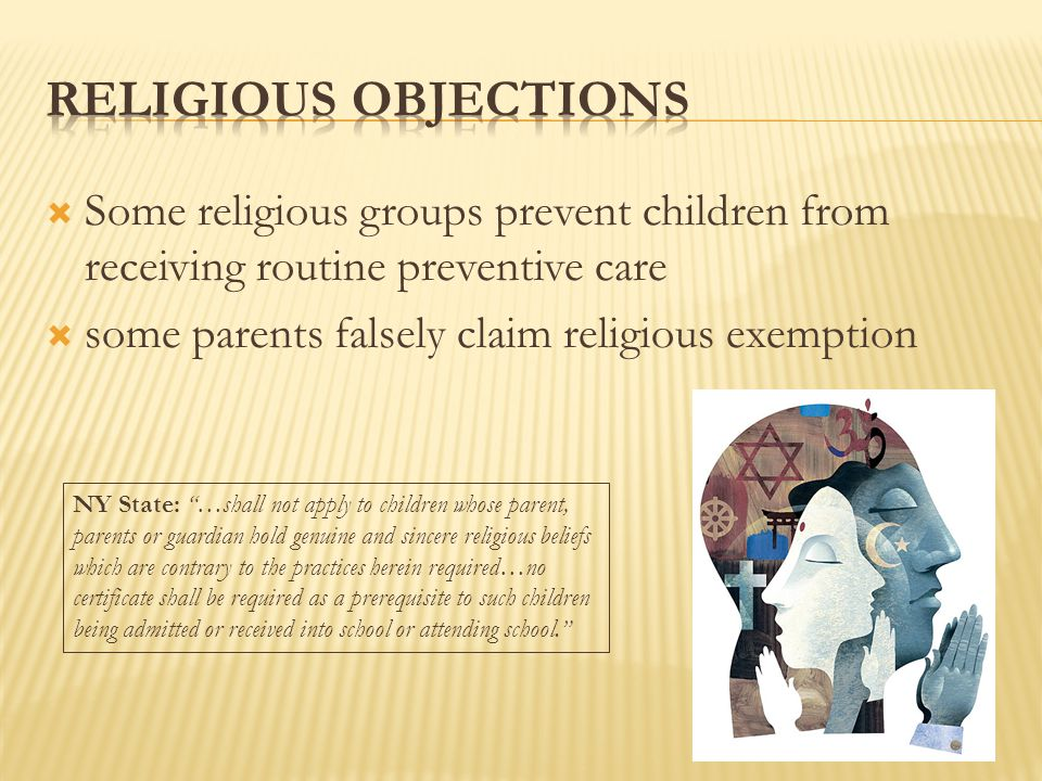  Some religious groups prevent children from receiving routine preventive care  some parents falsely claim religious exemption NY State: …shall not apply to children whose parent, parents or guardian hold genuine and sincere religious beliefs which are contrary to the practices herein required…no certificate shall be required as a prerequisite to such children being admitted or received into school or attending school.
