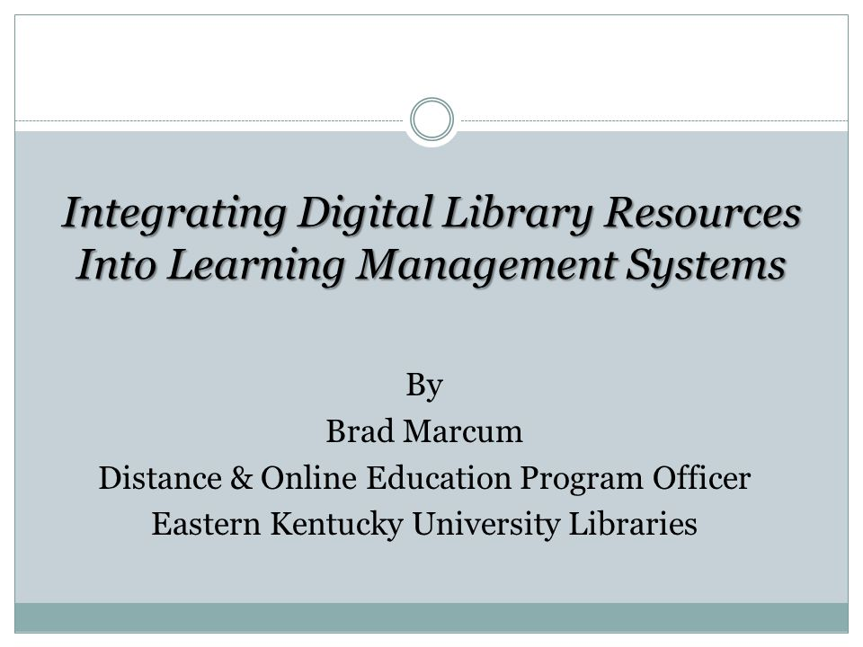 Integrating Digital Library Resources Into Learning Management Systems By Brad Marcum Distance & Online Education Program Officer Eastern Kentucky University Libraries