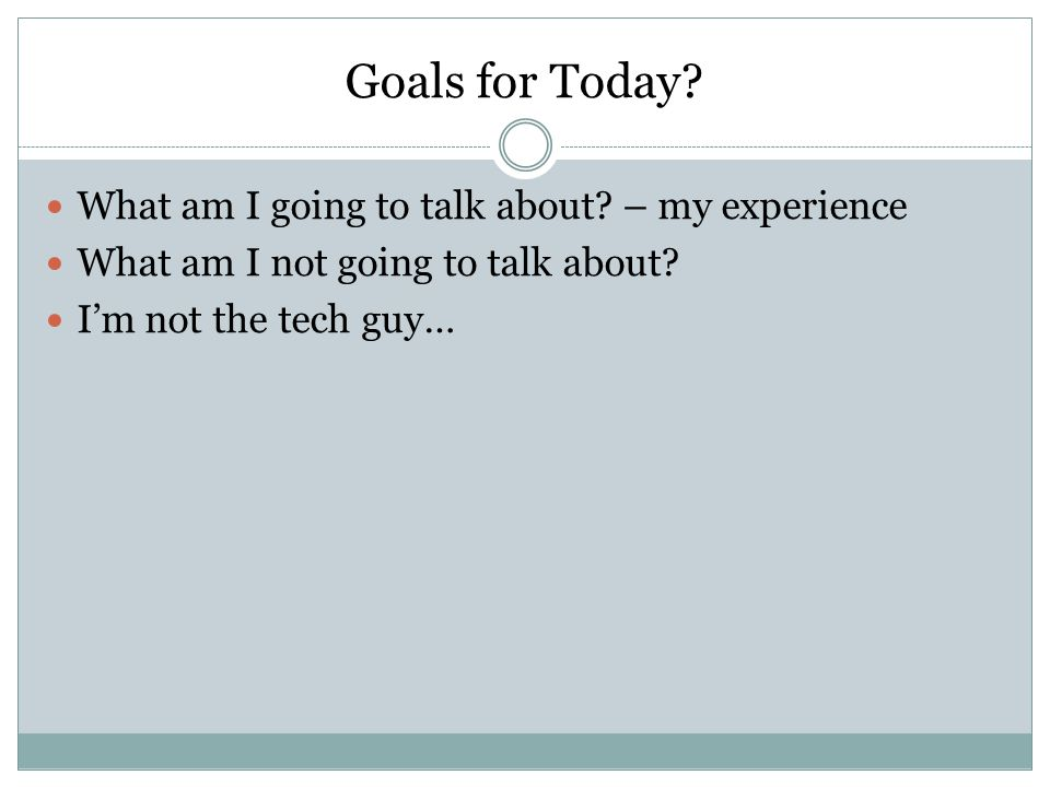 Goals for Today. What am I going to talk about. – my experience What am I not going to talk about.