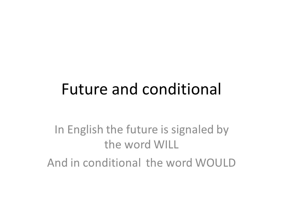 Future and conditional In English the future is signaled by the word WILL And in conditional the word WOULD