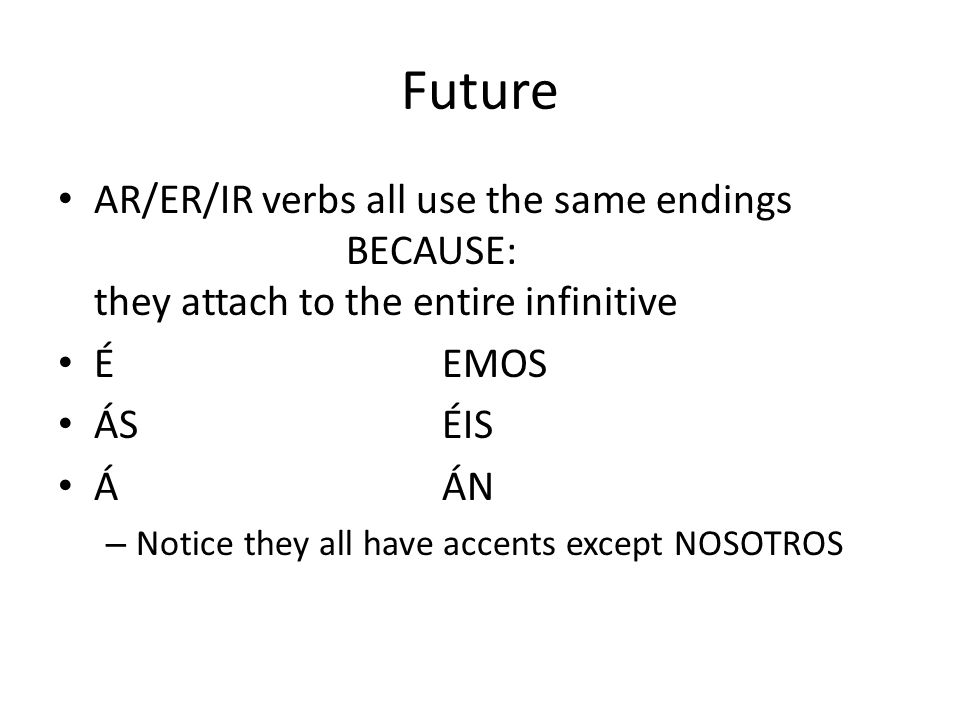 Future AR/ER/IR verbs all use the same endings BECAUSE: they attach to the entire infinitive ÉEMOS ÁSÉIS ÁÁN – Notice they all have accents except NOS