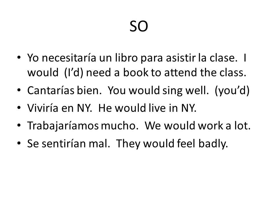 SO Yo necesitaría un libro para asistir la clase. I would (I'd) need a book to attend the class.