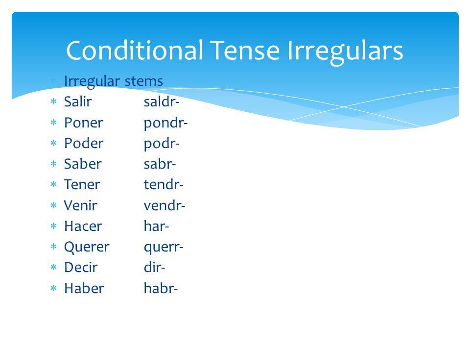  Irregular stems  Salir saldr-  Ponerpondr-  Poderpodr-  Sabersabr-  Tenertendr-  Venirvendr-  Hacerhar-  Quererquerr-  Decirdir-  Haberhabr- Conditional Tense Irregulars