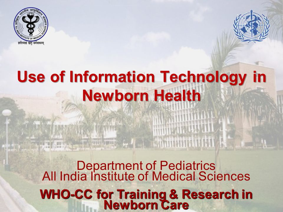 Use of Information Technology in Newborn Health Department of Pediatrics All India Institute of Medical Sciences WHO-CC for Training & Research in Newborn Care