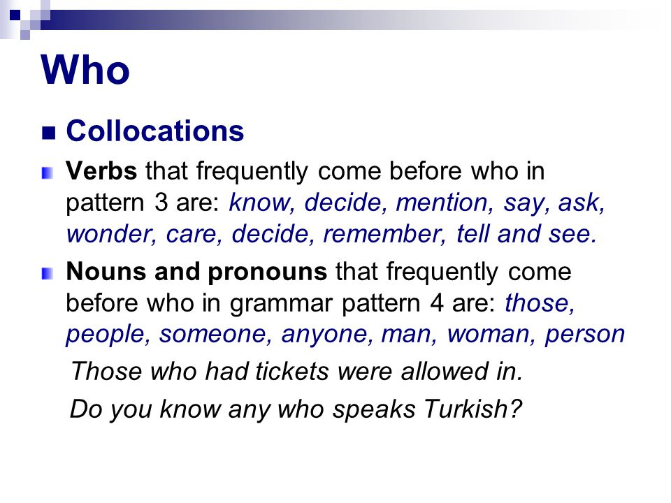 Who Collocations Verbs that frequently come before who in pattern 3 are: know, decide, mention, say, ask, wonder, care, decide, remember, tell and see.
