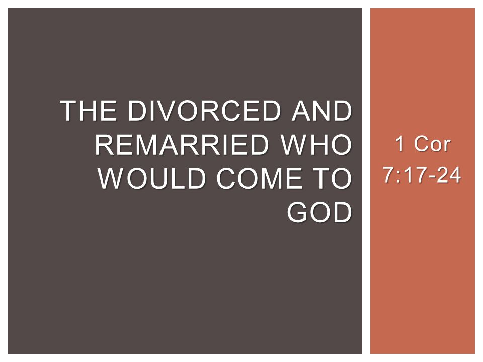 1 Cor 7:17-24 THE DIVORCED AND REMARRIED WHO WOULD COME TO GOD