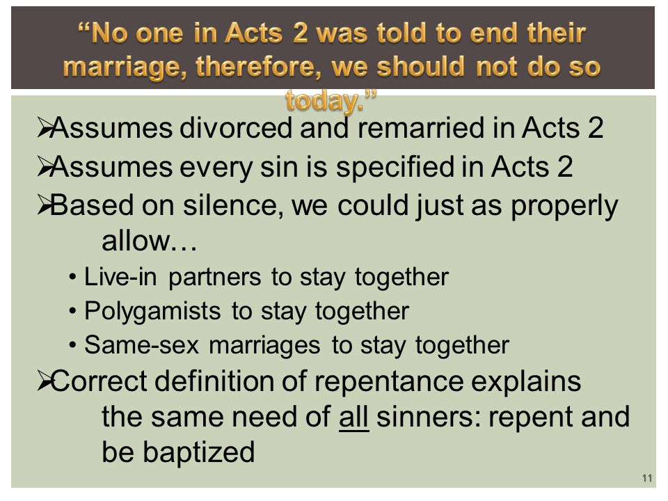  Assumes divorced and remarried in Acts 2  Assumes every sin is specified in Acts 2  Based on silence, we could just as properly allow… Live-in partners to stay together Polygamists to stay together Same-sex marriages to stay together  Correct definition of repentance explains the same need of all sinners: repent and be baptized 11