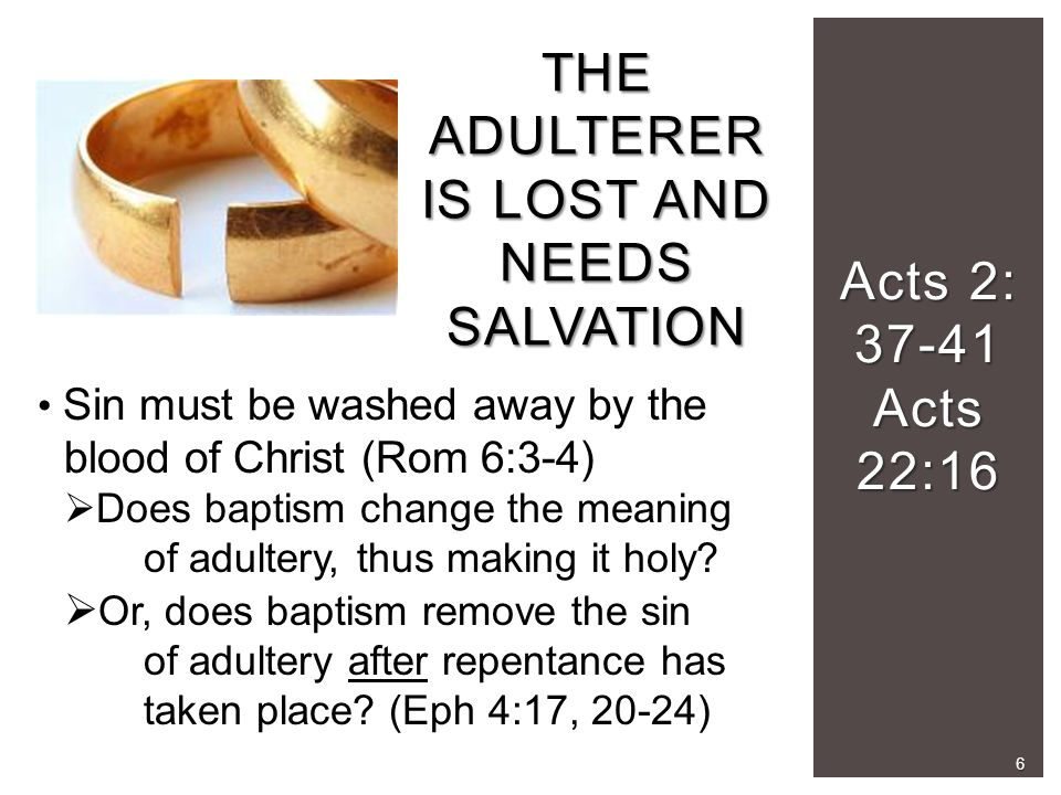 Acts 2: 37-41 Acts 22:16 THE ADULTERER IS LOST AND NEEDS SALVATION Sin must be washed away by the blood of Christ (Rom 6:3-4)  Does baptism change the meaning of adultery, thus making it holy.