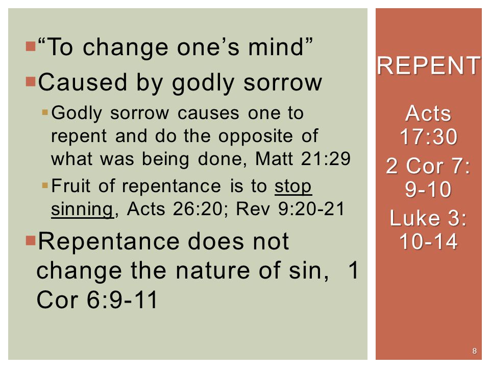  To change one's mind  Caused by godly sorrow  Godly sorrow causes one to repent and do the opposite of what was being done, Matt 21:29  Fruit of repentance is to stop sinning, Acts 26:20; Rev 9:20-21  Repentance does not change the nature of sin, 1 Cor 6:9-11 REPENT 8 Acts 17:30 2 Cor 7: 9-10 Luke 3: 10-14