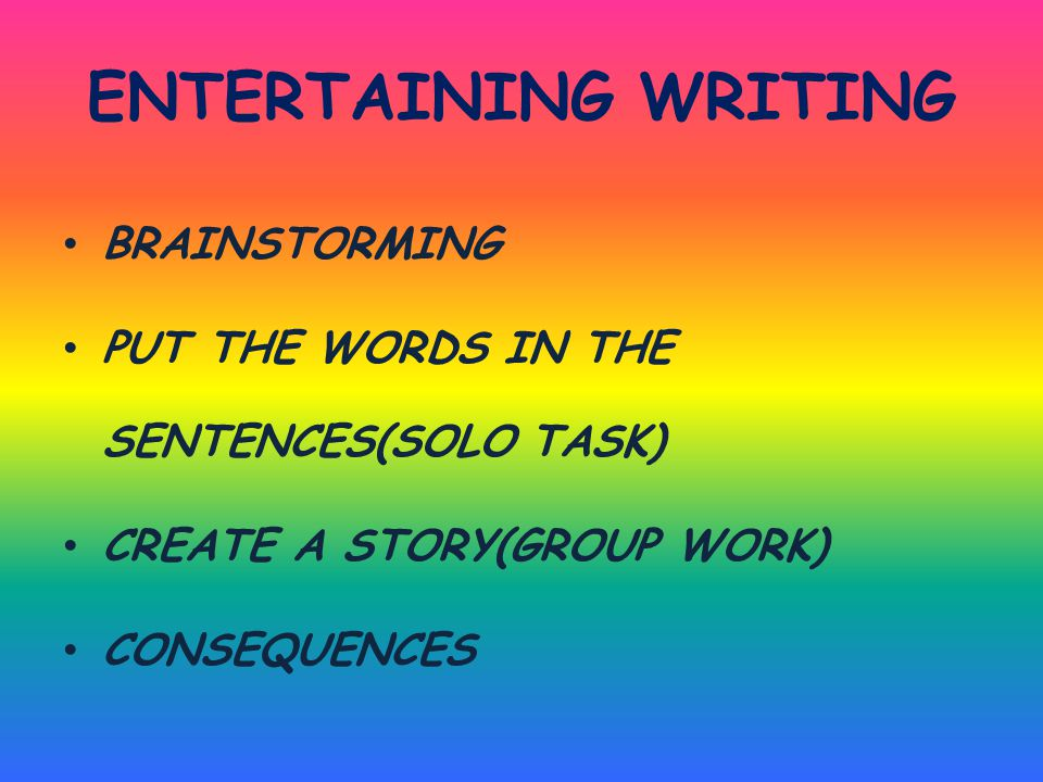 ENTERTAINING WRITING BRAINSTORMING PUT THE WORDS IN THE SENTENCES(SOLO TASK) CREATE A STORY(GROUP WORK) CONSEQUENCES