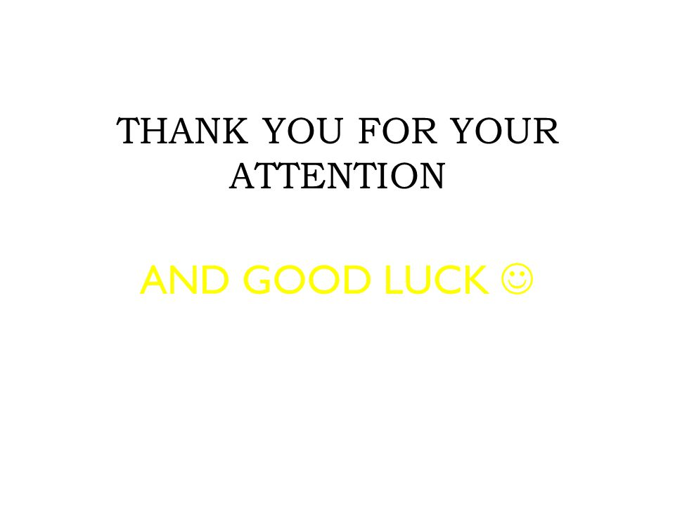 THANK YOU FOR YOUR ATTENTION AND GOOD LUCK