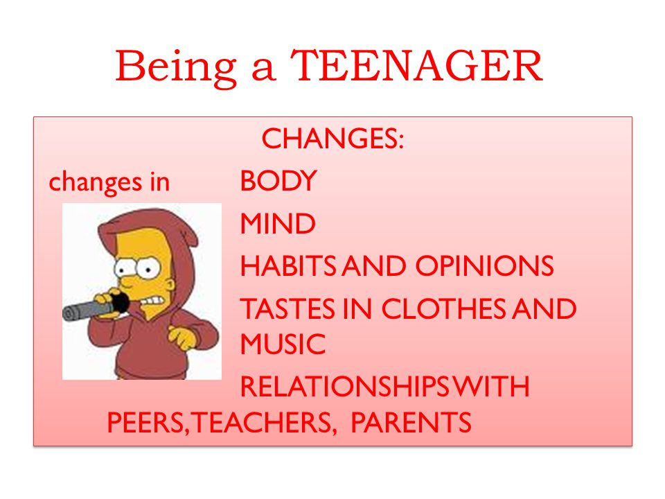 Being a TEENAGER CHANGES: changes in BODY MIND HABITS AND OPINIONS TASTES IN CLOTHES AND MUSICMUSIC RELATIONSHIPS WITH PEERS, TEACHERS, PARENTS CHANGE