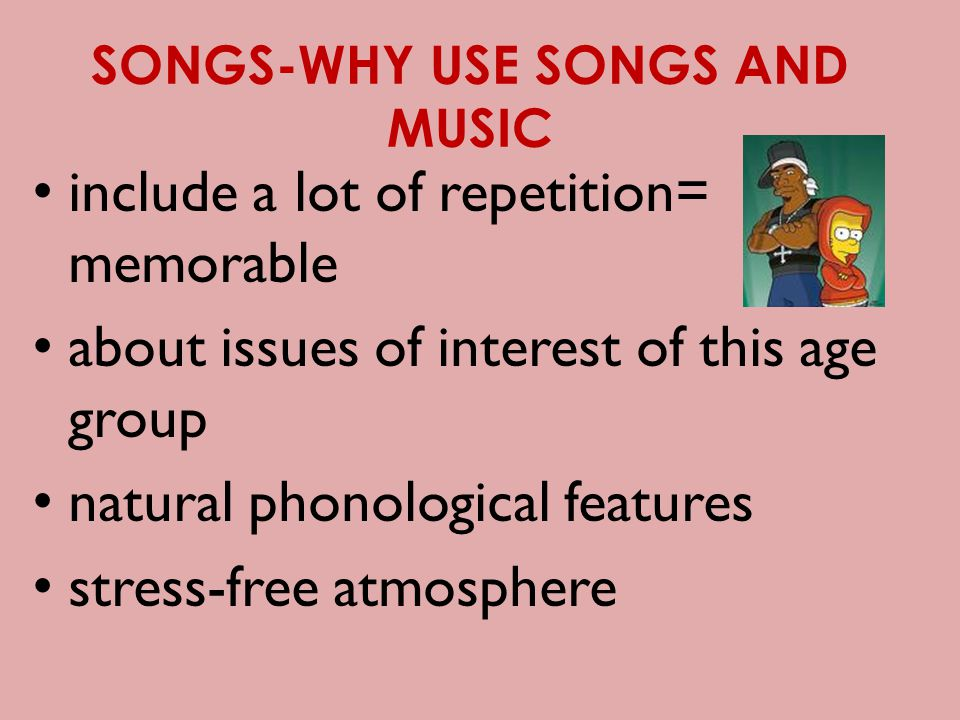 SONGS-WHY USE SONGS AND MUSIC include a lot of repetition= memorable about issues of interest of this age group natural phonological features stress-free atmosphere