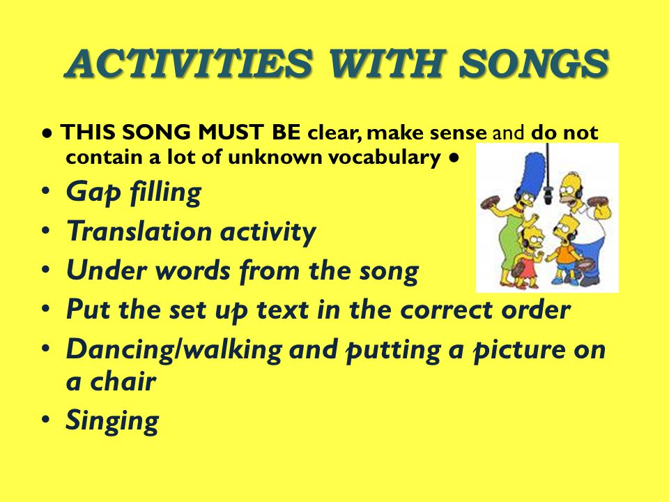 ACTIVITIES WITH SONGS ● THIS SONG MUST BE clear, make sense and do not contain a lot of unknown vocabulary ● Gap filling Translation activity Under words from the song Put the set up text in the correct order Dancing/walking and putting a picture on a chair Singing