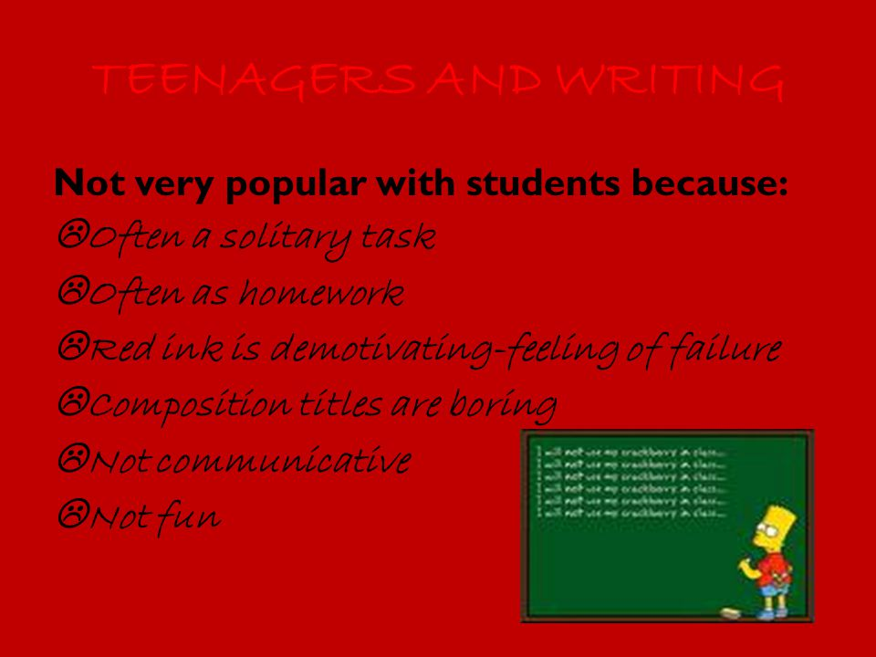 TEENAGERS AND WRITING Not very popular with students because:  Often a solitary task  Often as homework  Red ink is demotivating-feeling of failure  Composition titles are boring  Not communicative  Not fun