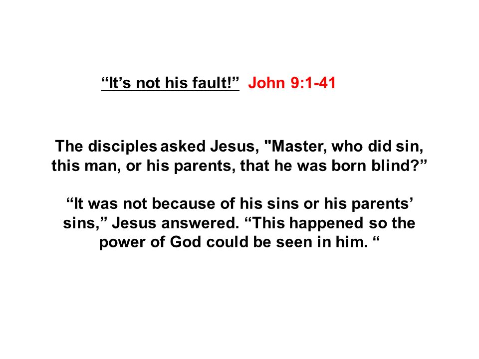 It's not his fault! John 9:1-41 The disciples asked Jesus, Master, who did sin, this man, or his parents, that he was born blind It was not because of his sins or his parents' sins, Jesus answered.
