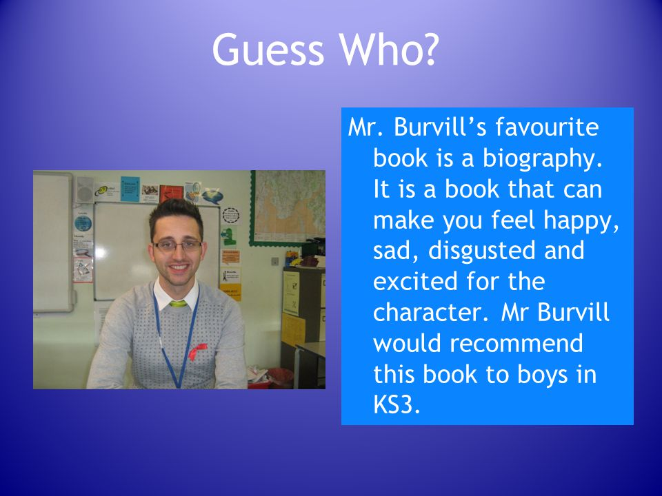 Guess Who.Mr. Burvill's favourite book is a biography.