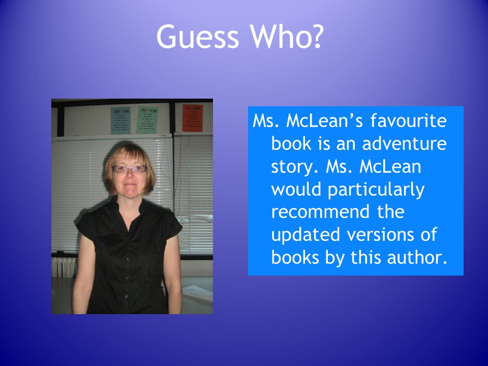 Guess Who.Ms. McLean's favourite book is an adventure story.