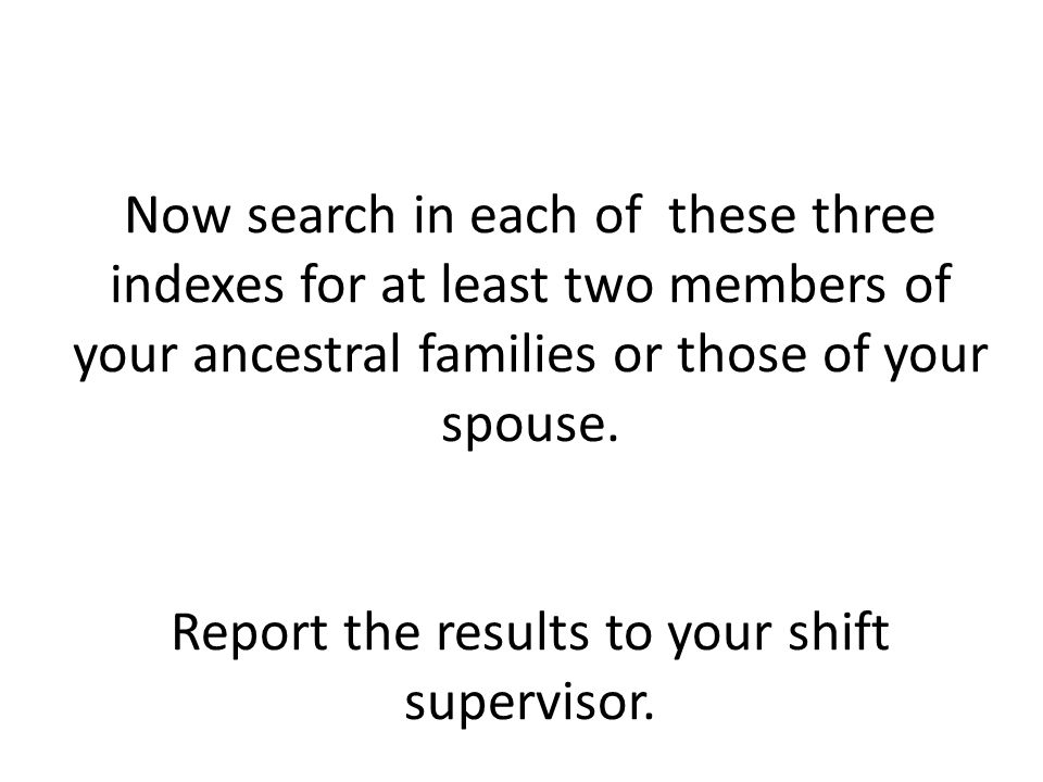 Now search in each of these three indexes for at least two members of your ancestral families or those of your spouse.