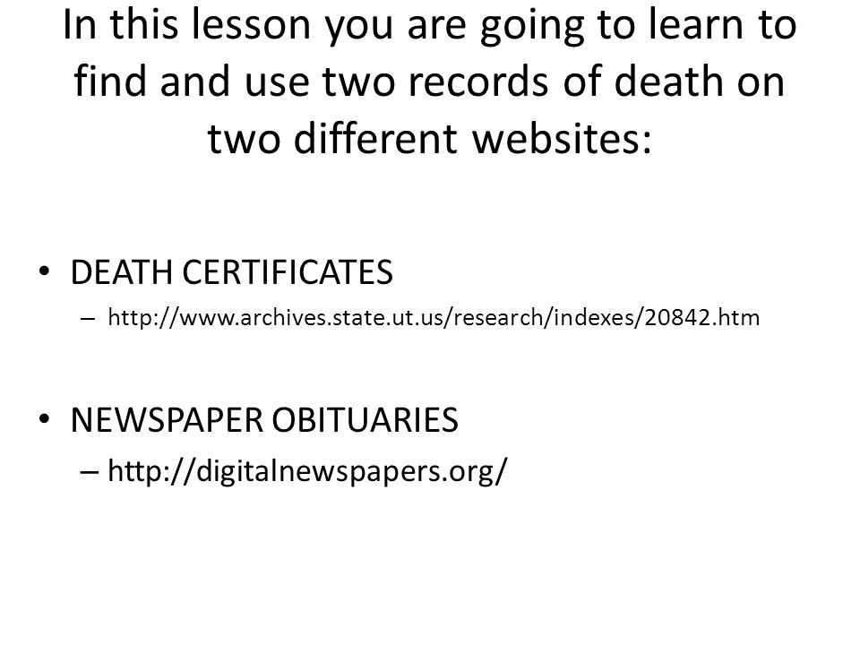 In this lesson you are going to learn to find and use two records of death on two different websites: DEATH CERTIFICATES – http://www.archives.state.ut.us/research/indexes/20842.htm NEWSPAPER OBITUARIES – http://digitalnewspapers.org/