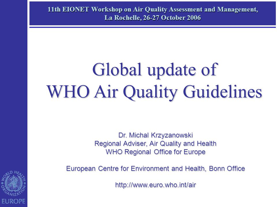 11th EIONET Workshop on Air Quality Assessment and Management, La Rochelle, 26-27 October 2006 Dr. Michal Krzyzanowski Regional Adviser, Air Quality a