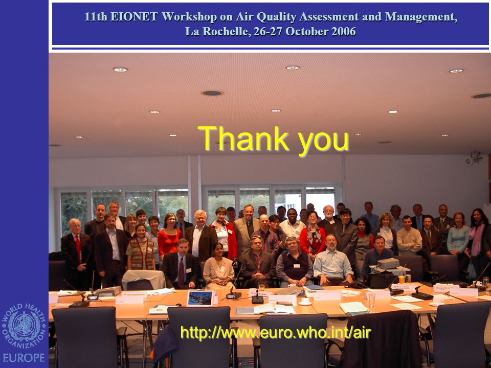 11th EIONET Workshop on Air Quality Assessment and Management, La Rochelle, 26-27 October 2006 http://www.euro.who.int/air Thank you
