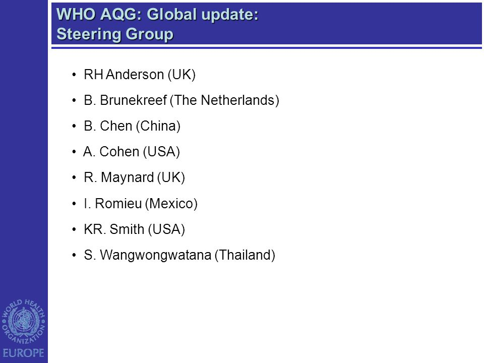 WHO AQG: Global update: Steering Group RH Anderson (UK) B. Brunekreef (The Netherlands) B. Chen (China) A. Cohen (USA) R. Maynard (UK) I. Romieu (Mexi