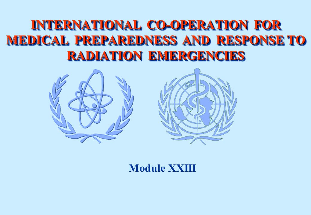 INTERNATIONAL CO-OPERATION FOR MEDICAL PREPAREDNESS AND RESPONSE TO RADIATION EMERGENCIES Module XXIII