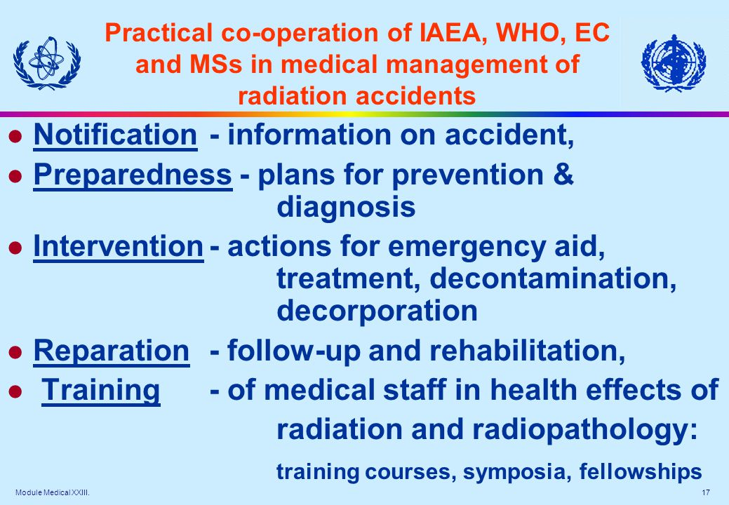 Module Medical XXIII. 17 Practical co-operation of IAEA, WHO, EC and MSs in medical management of radiation accidents l Notification- information on a