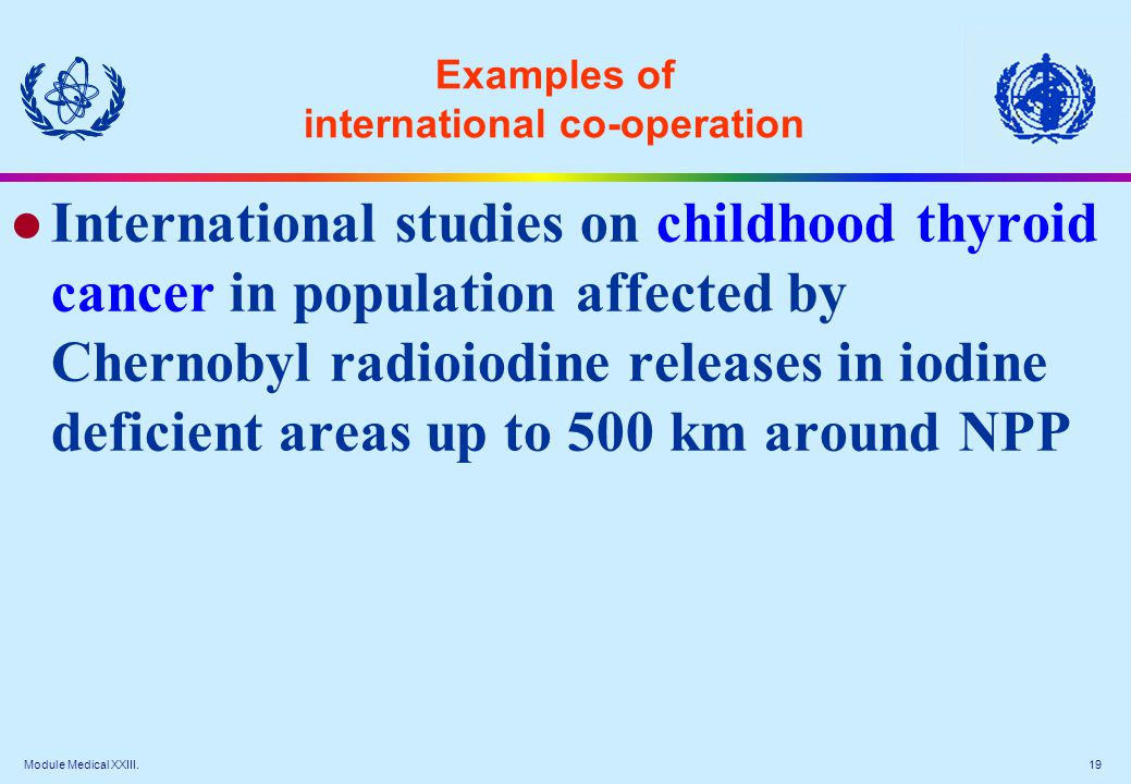 Module Medical XXIII. 19 Examples of international co-operation l International studies on childhood thyroid cancer in population affected by Chernoby