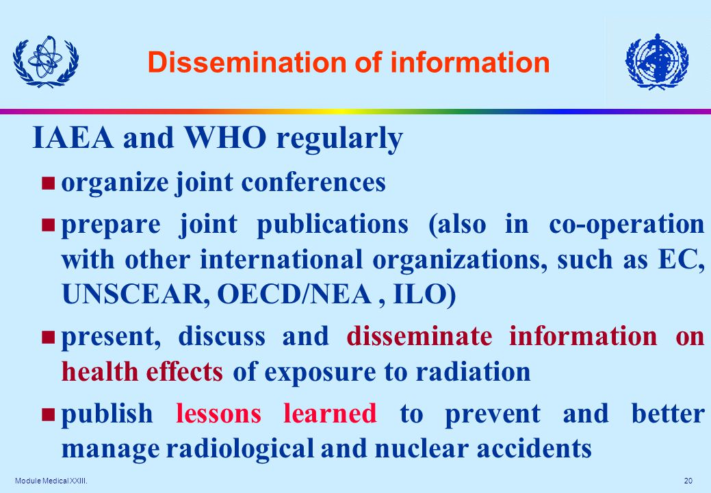 Module Medical XXIII. 20 Dissemination of information IAEA and WHO regularly organize joint conferences prepare joint publications (also in co-operati