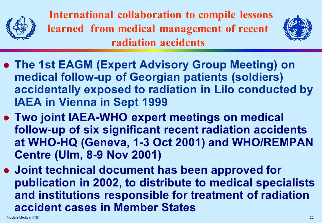 Module Medical XXIII. 22 International collaboration to compile lessons learned from medical management of recent radiation accidents The 1st EAGM (Ex