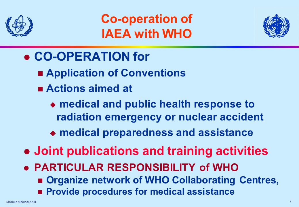 Module Medical XXIII. 7 Co-operation of IAEA with WHO l CO-OPERATION for Application of Conventions Actions aimed at  medical and public health respo