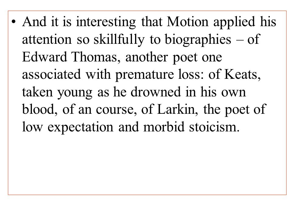 And it is interesting that Motion applied his attention so skillfully to biographies – of Edward Thomas, another poet one associated with premature loss: of Keats, taken young as he drowned in his own blood, of an course, of Larkin, the poet of low expectation and morbid stoicism.