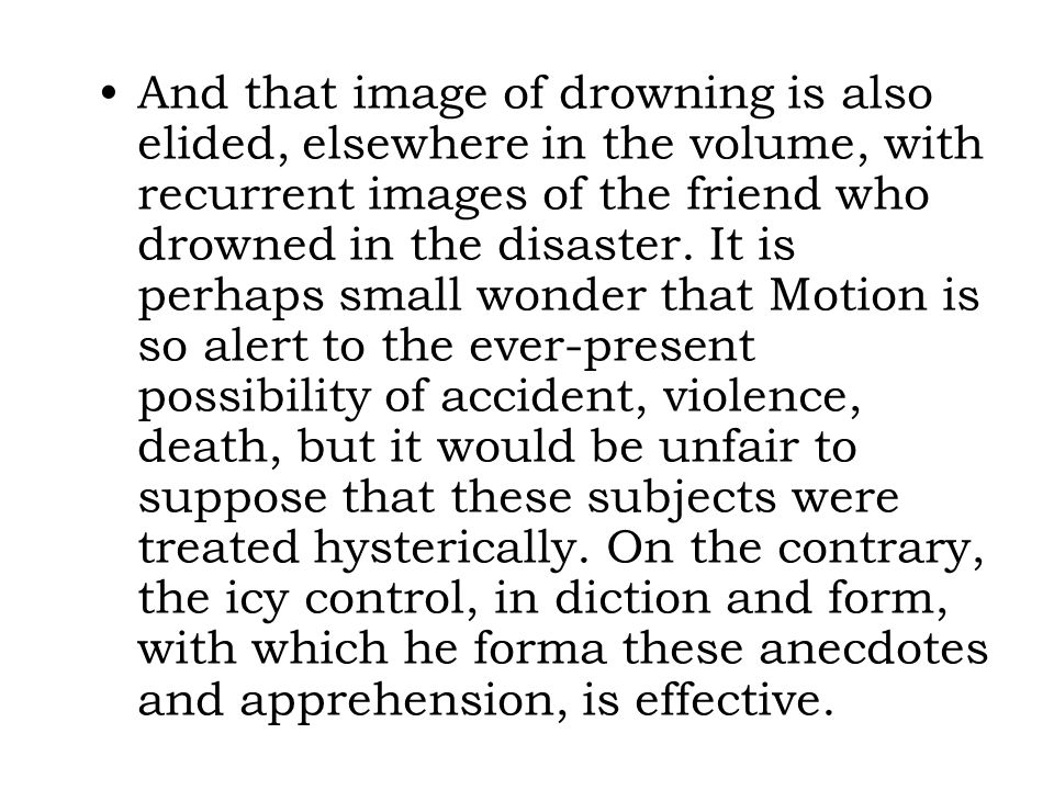 And that image of drowning is also elided, elsewhere in the volume, with recurrent images of the friend who drowned in the disaster.