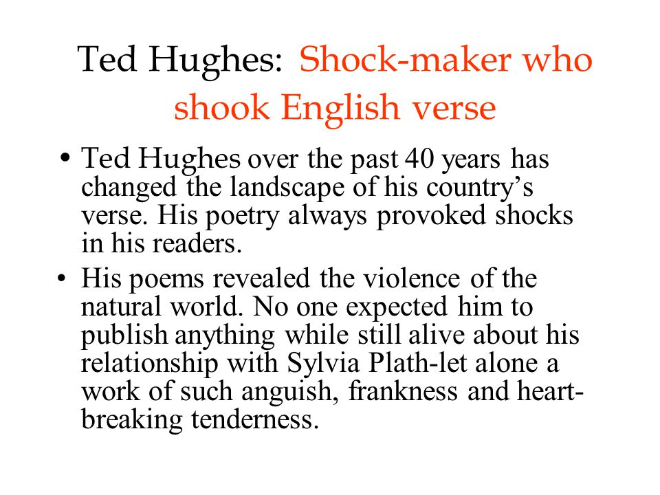 Ted Hughes: Shock-maker who shook English verse Ted Hughes over the past 40 years has changed the landscape of his country's verse.