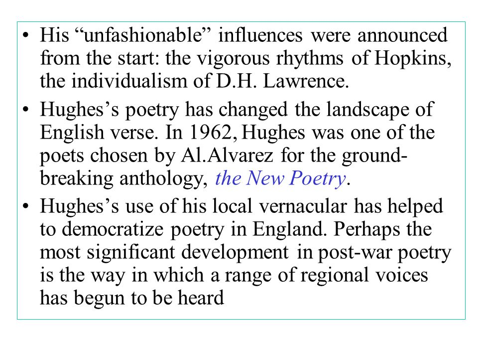 His unfashionable influences were announced from the start: the vigorous rhythms of Hopkins, the individualism of D.H.