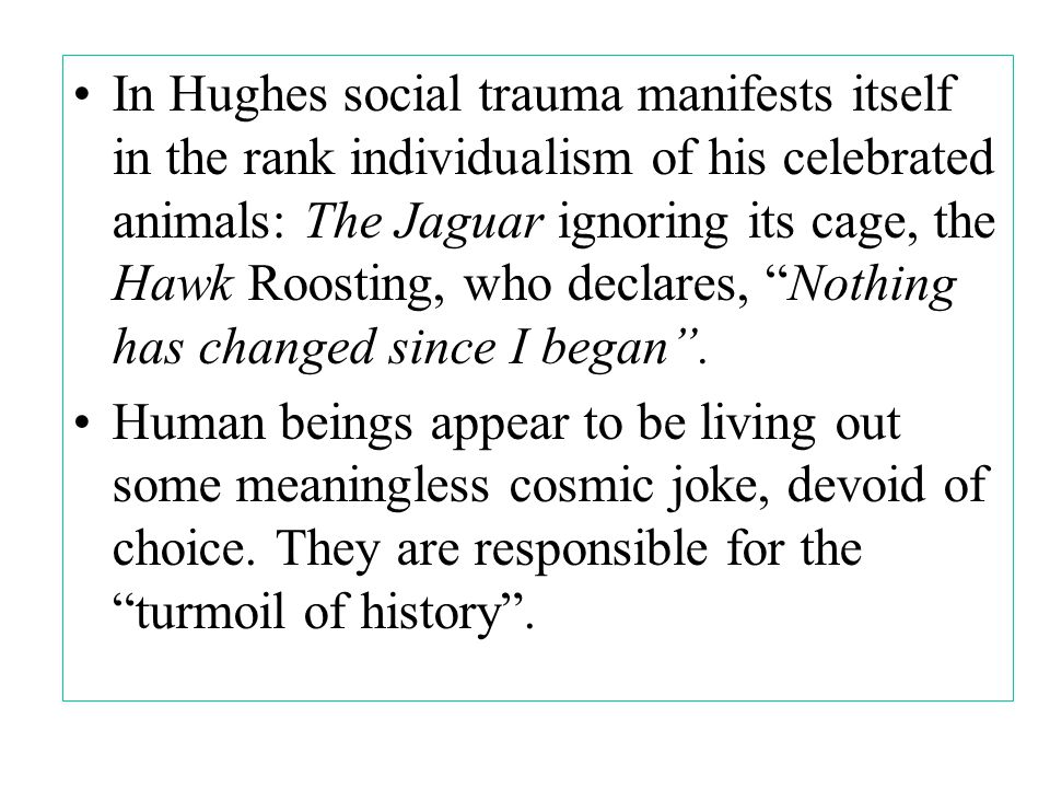 In Hughes social trauma manifests itself in the rank individualism of his celebrated animals: The Jaguar ignoring its cage, the Hawk Roosting, who declares, Nothing has changed since I began .