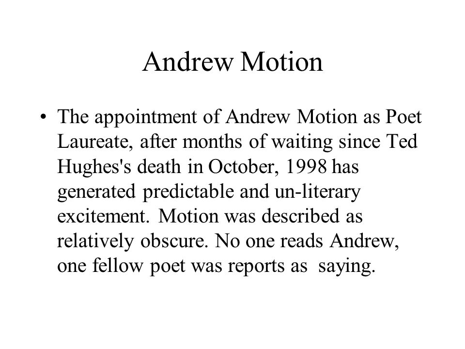 Andrew Motion The appointment of Andrew Motion as Poet Laureate, after months of waiting since Ted Hughes s death in October, 1998 has generated predictable and un-literary excitement.