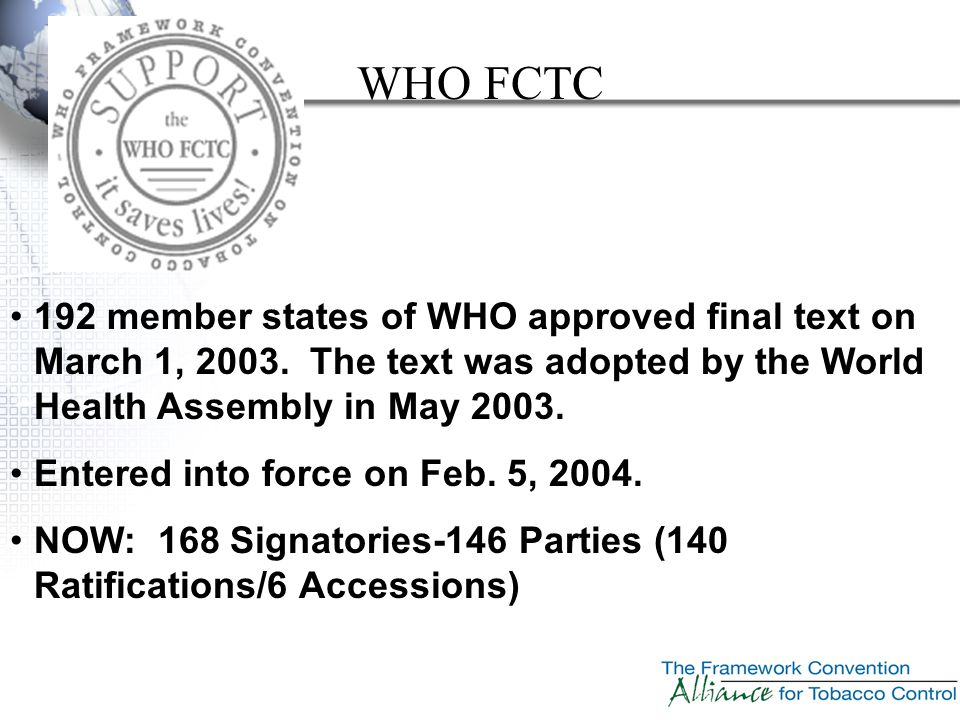 192 member states of WHO approved final text on March 1, 2003. The text was adopted by the World Health Assembly in May 2003. Entered into force on Fe