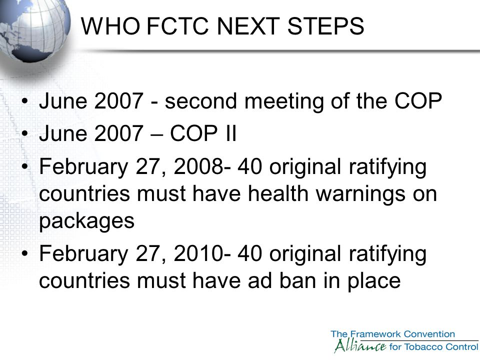 WHO FCTC NEXT STEPS June 2007 - second meeting of the COP June 2007 – COP II February 27, 2008- 40 original ratifying countries must have health warni