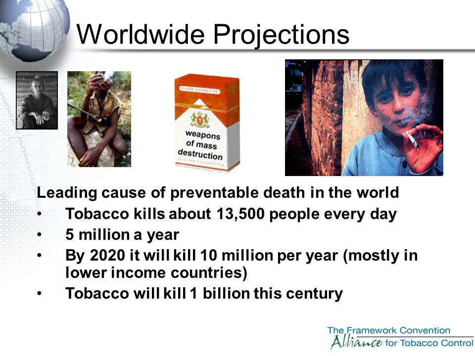 Worldwide Projections Leading cause of preventable death in the world Tobacco kills about 13,500 people every day 5 million a year By 2020 it will kil