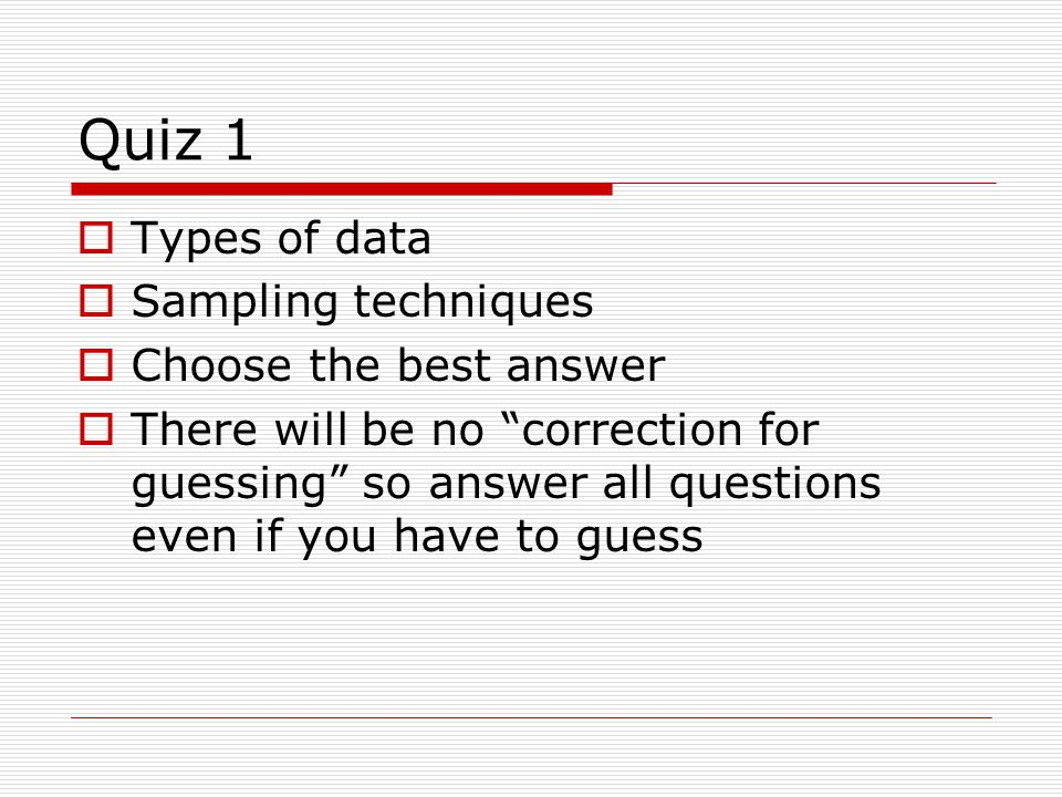 Quiz 1  Types of data  Sampling techniques  Choose the best answer  There will be no correction for guessing so answer all questions even if you have to guess