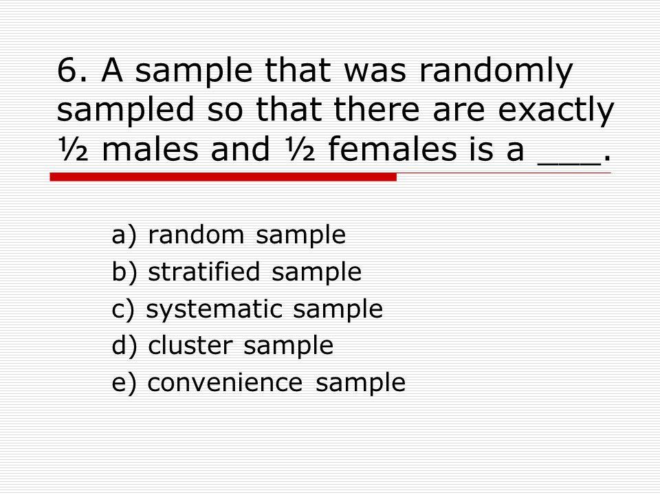 6. A sample that was randomly sampled so that there are exactly ½ males and ½ females is a ___.