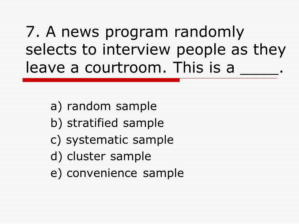 7. A news program randomly selects to interview people as they leave a courtroom.