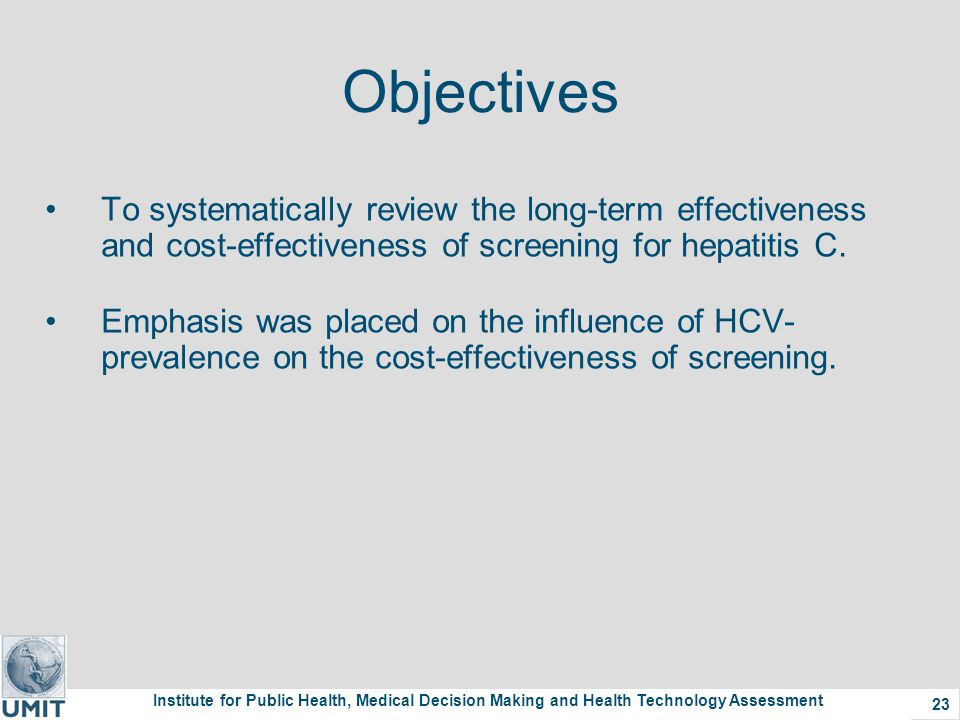 Institute for Public Health, Medical Decision Making and Health Technology Assessment 23 Objectives To systematically review the long-term effectiveness and cost-effectiveness of screening for hepatitis C.
