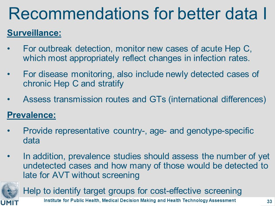 Institute for Public Health, Medical Decision Making and Health Technology Assessment 33 Recommendations for better data I Surveillance: For outbreak detection, monitor new cases of acute Hep C, which most appropriately reflect changes in infection rates.