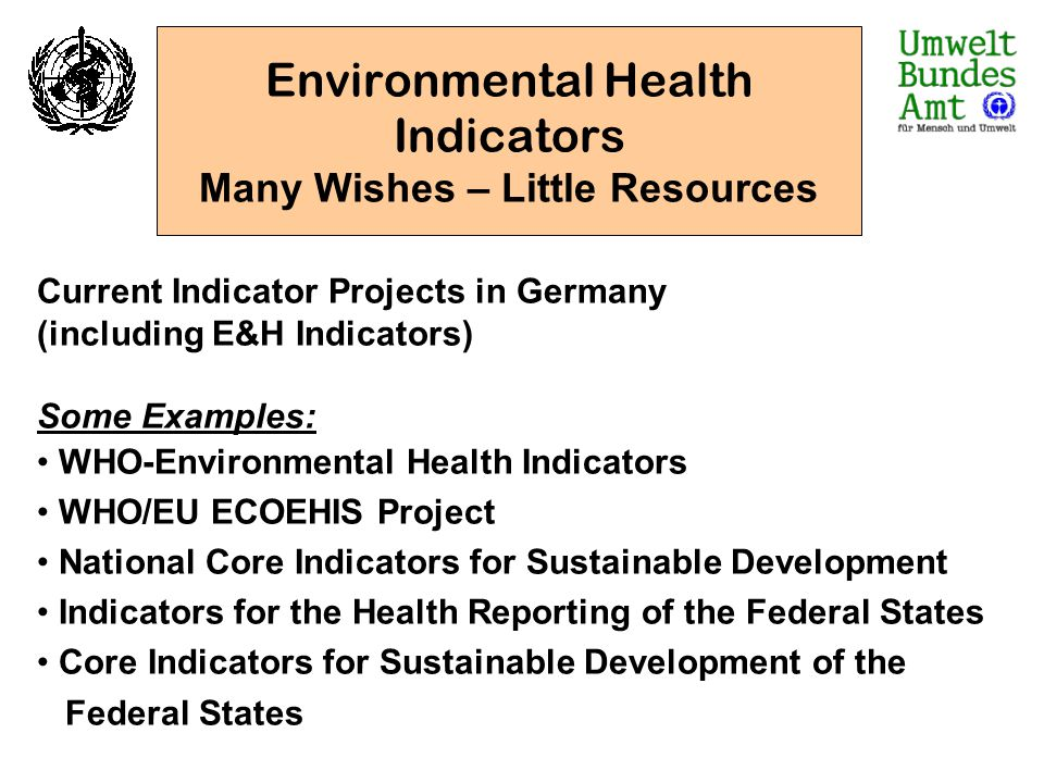 Environmental Health Indicators Many Wishes – Little Resources Current Indicator Projects in Germany (including E&H Indicators) Some Examples: WHO-Env