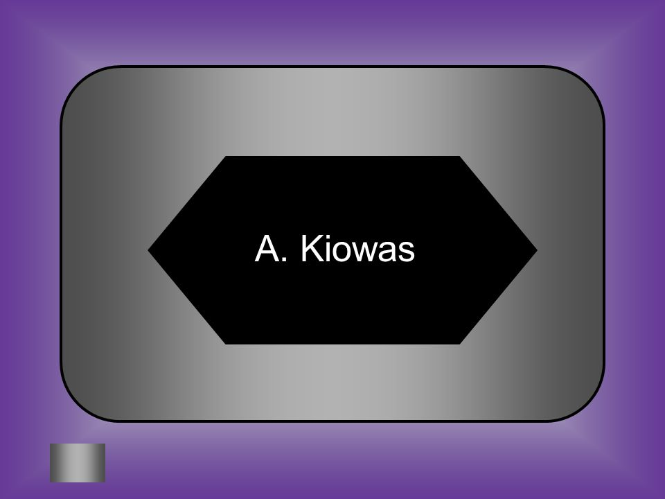 A:B: KiowasApaches (Lipans) #11 These people prized tradition and ceremony above everything else C:D: Tonkawas Comanche