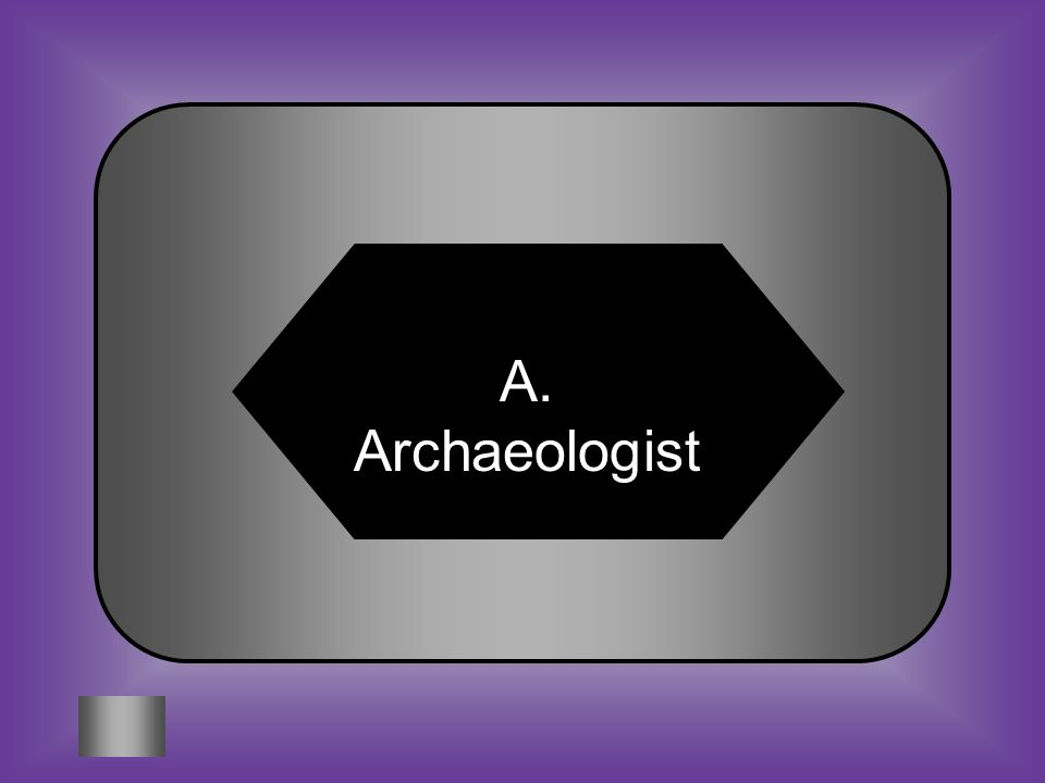A:B: ArchaeologistAnthropologist #1 Someone who studies evidence of past human activities C:D: ShamanEpleta